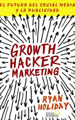 Portada de Growth hacker marketing: el futuro del Social Media y la publicidad de Ryan Holiday